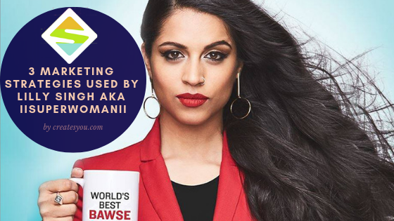 3 Marketing Strategies Used By Lilly Singh aka IISUPERWOMANII - by createsyou.com